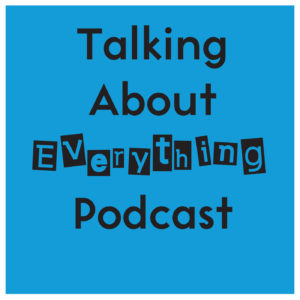 "The words, ""Talking About Everything Podcast"" The word Everything is in the earwig font which looks like a ""ransom note."""