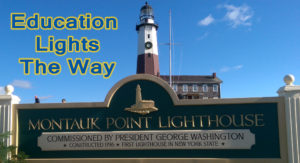 "The text, ""Education LIghts The Way"" imposed near an image of the Montauk Light House and a sign indicating the light house was commissioned by George Washington."